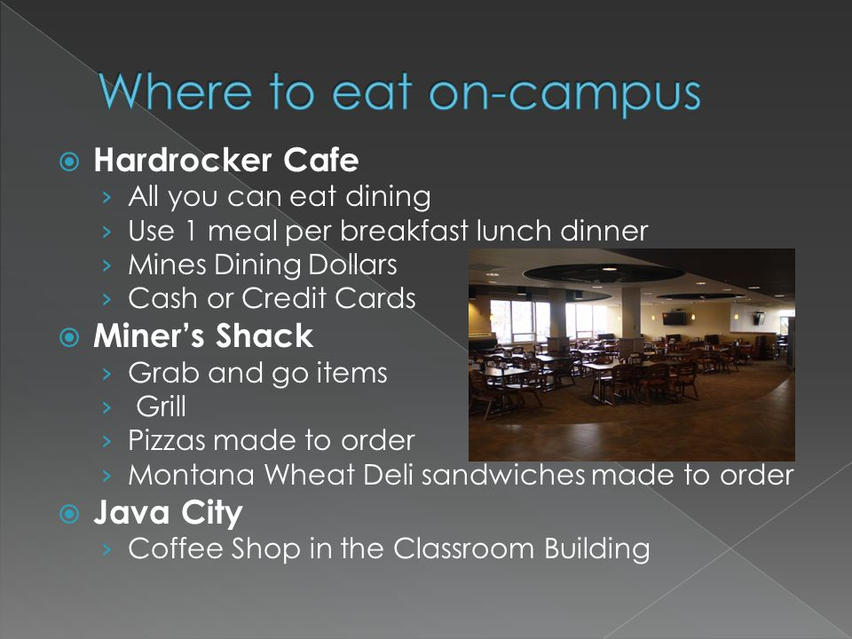 Hardrocker Cafe All you can eat dining Use 1 meal per breakfast lunch dinner Mines Dining Dollars Cash or Credit Cards Miners Shack Grab and go items Grill Pizzas made to order Montana Wheat Deli sandwiches made to order Java City Coffee Shop in the Classroom Building