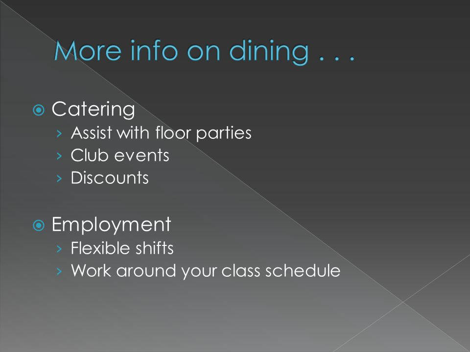 Catering Assist with floor parties Club events Discounts Employment Flexible shifts Work around your class schedule