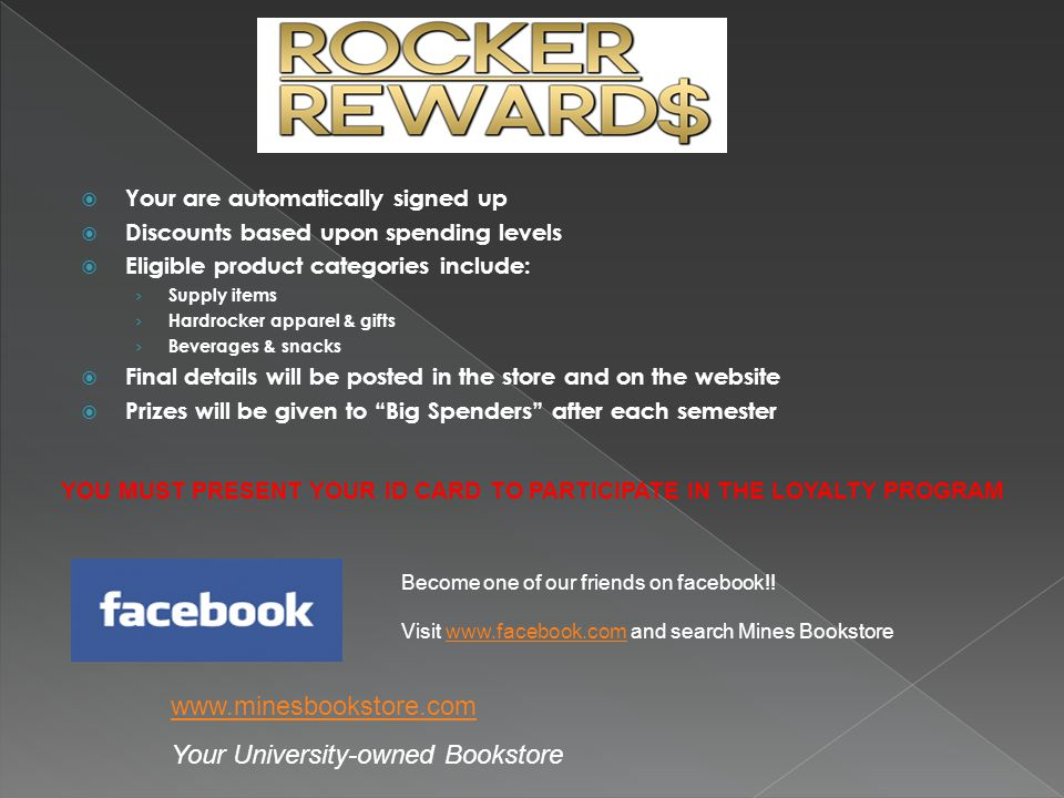 Your are automatically signed up Discounts based upon spending levels Eligible product categories include: Supply items Hardrocker apparel & gifts Beverages & snacks Final details will be posted in the store and on the website Prizes will be given to Big Spenders after each semester Become one of our friends on facebook!.