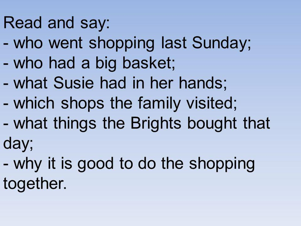 Read and say: - who went shopping last Sunday; - who had a big basket; - what Susie had in her hands; - which shops the family visited; - what things