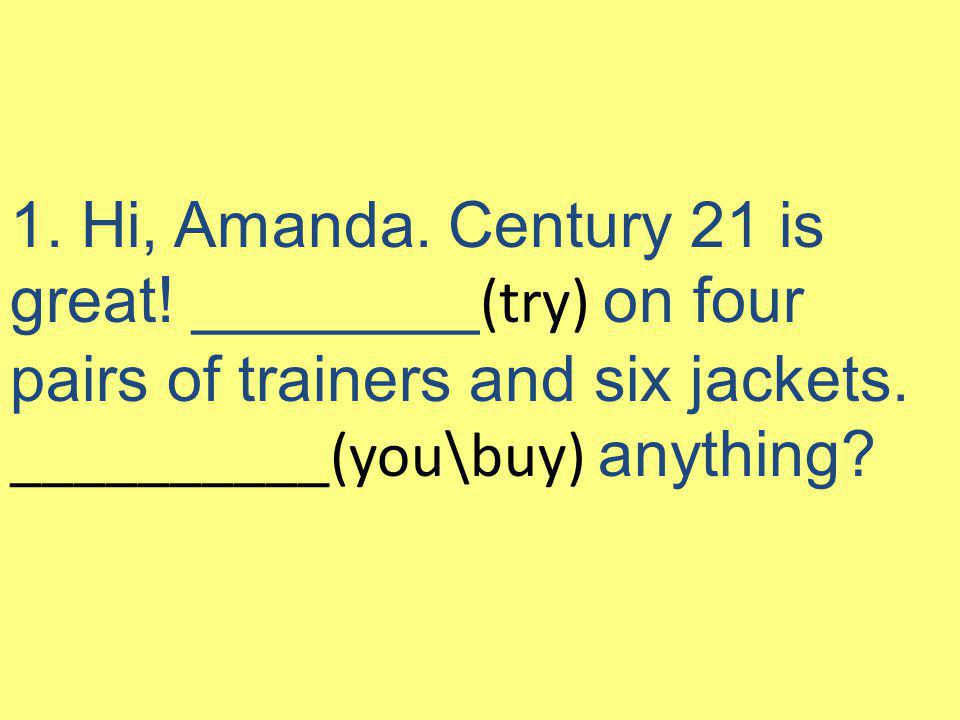 1. Hi, Amanda. Century 21 is great! ________ (try) on four pairs of trainers and six jackets. __________(you\buy) anything?