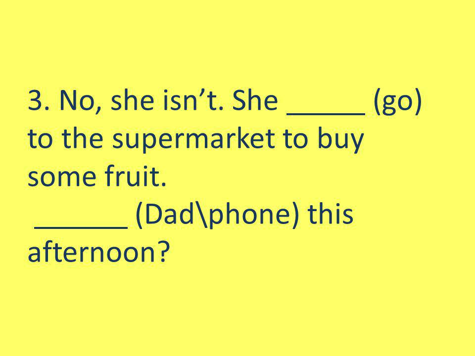 3. No, she isnt. She (go) to the supermarket to buy some fruit. (Dad\phone) this afternoon?