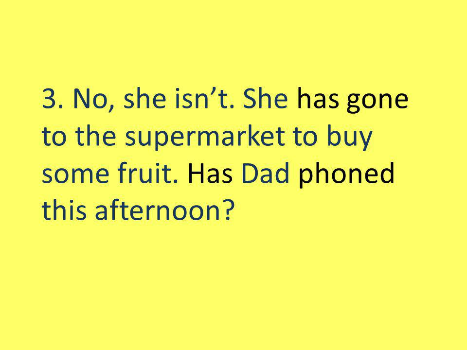 3. No, she isnt. She has gone to the supermarket to buy some fruit. Has Dad phoned this afternoon?
