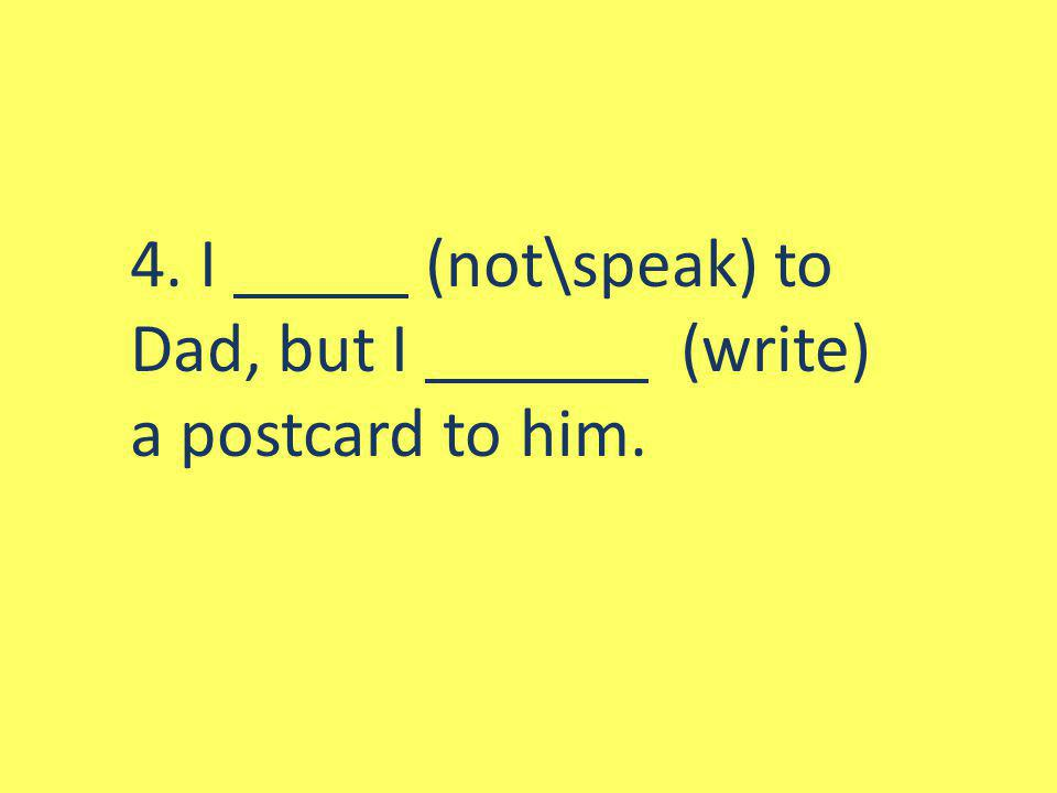 4. I (not\speak) to Dad, but I (write) a postcard to him.