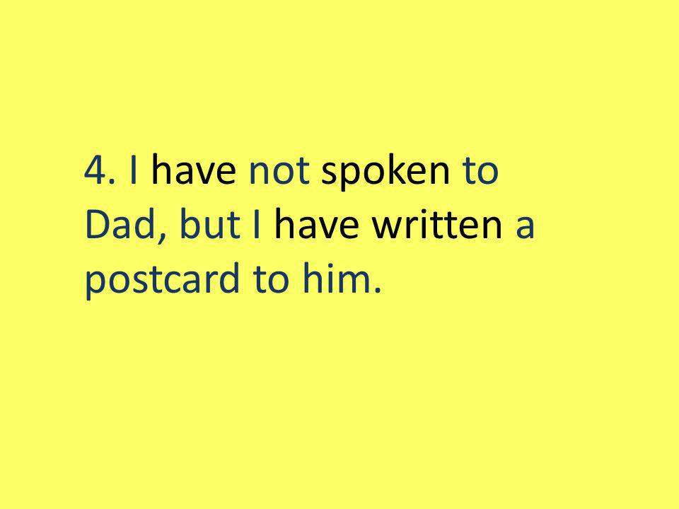 4. I have not spoken to Dad, but I have written a postcard to him.