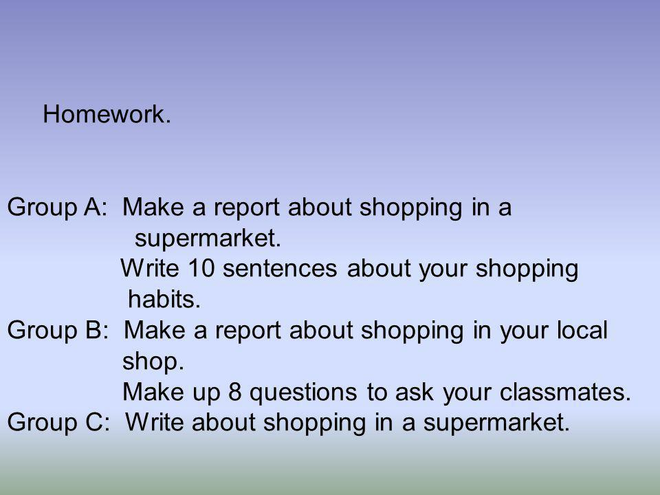 Homework. Group A: Make a report about shopping in a supermarket. Write 10 sentences about your shopping habits. Group B: Make a report about shopping