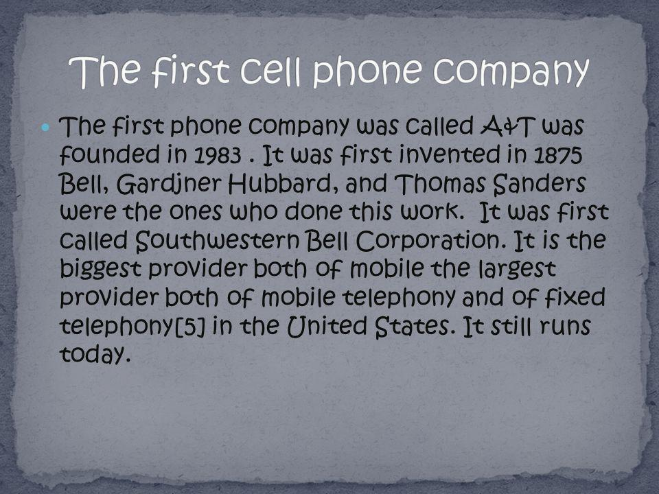 The first phone company was called A&T was founded in 1983. It was first invented in 1875 Bell, Gardjner Hubbard, and Thomas Sanders were the ones who