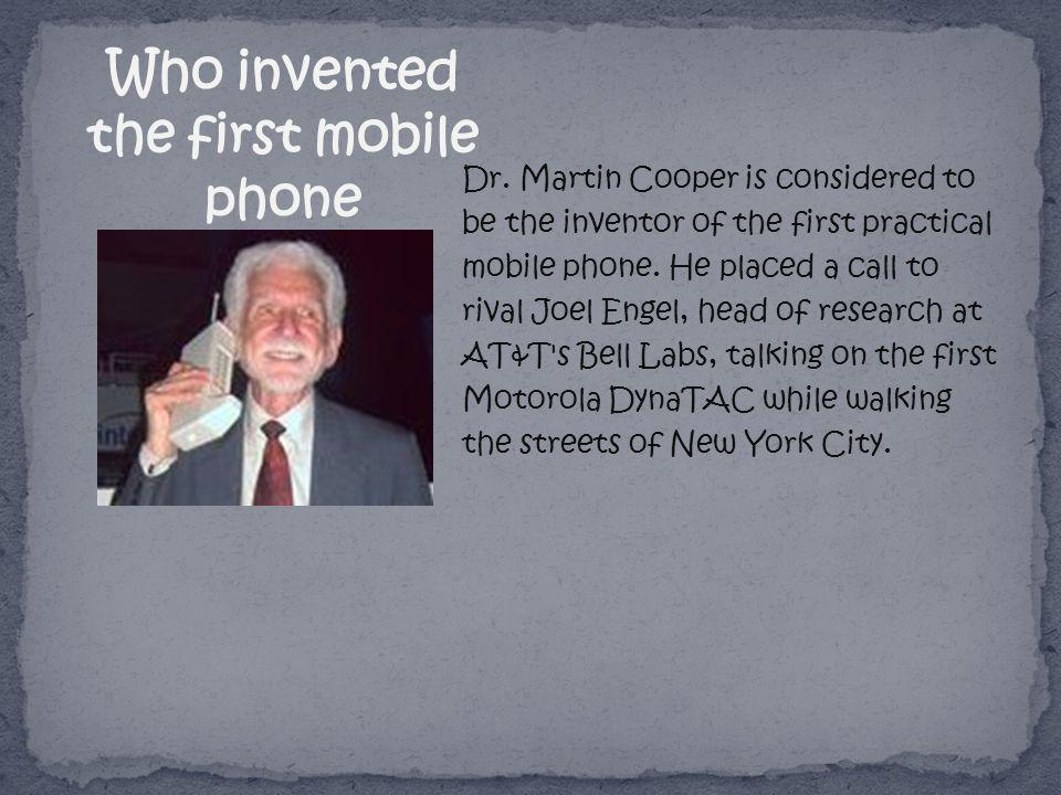 Dr. Martin Cooper is considered to be the inventor of the first practical mobile phone. He placed a call to rival Joel Engel, head of research at AT&T