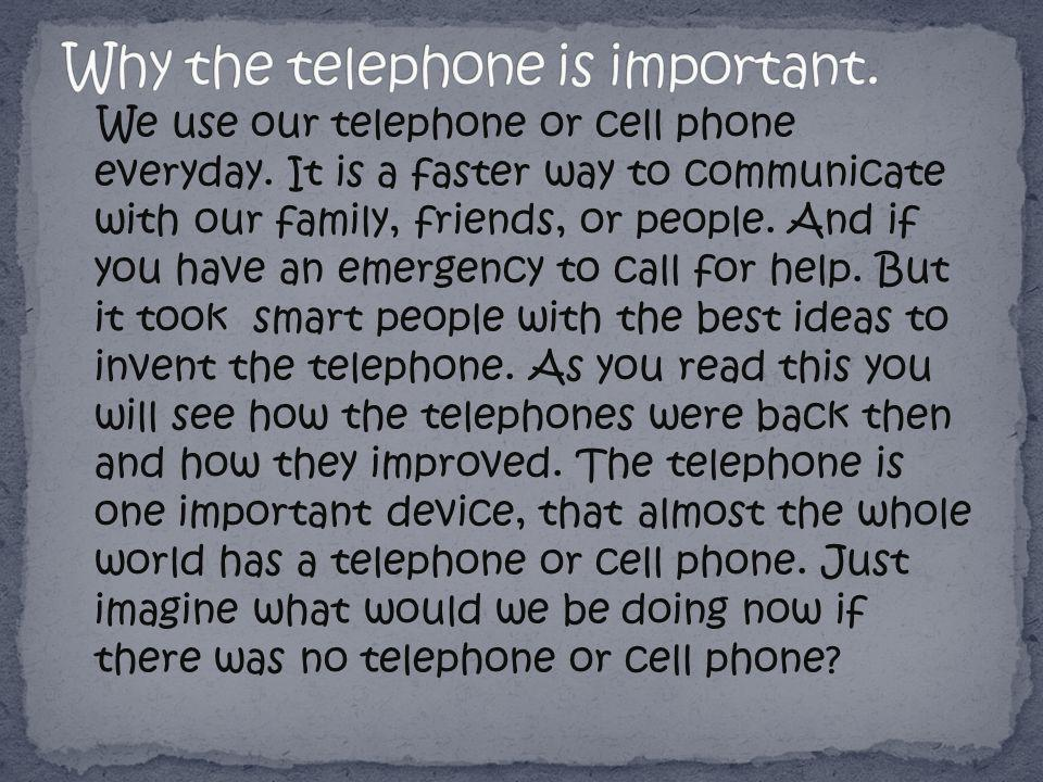 We use our telephone or cell phone everyday. It is a faster way to communicate with our family, friends, or people. And if you have an emergency to ca