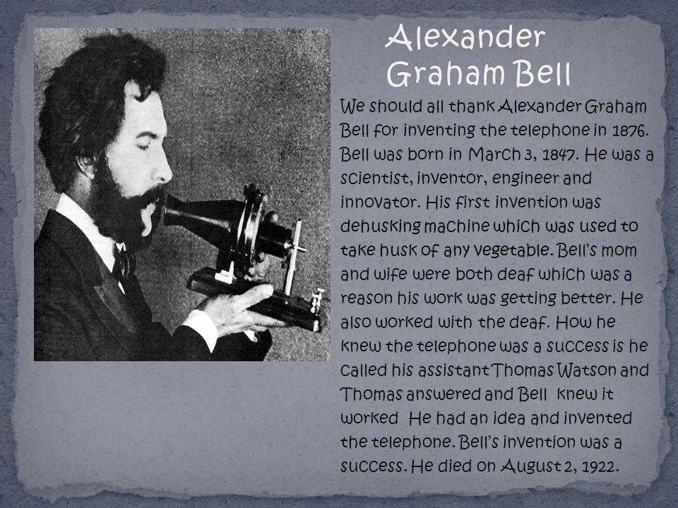 We should all thank Alexander Graham Bell for inventing the telephone in 1876. Bell was born in March 3, 1847. He was a scientist, inventor, engineer