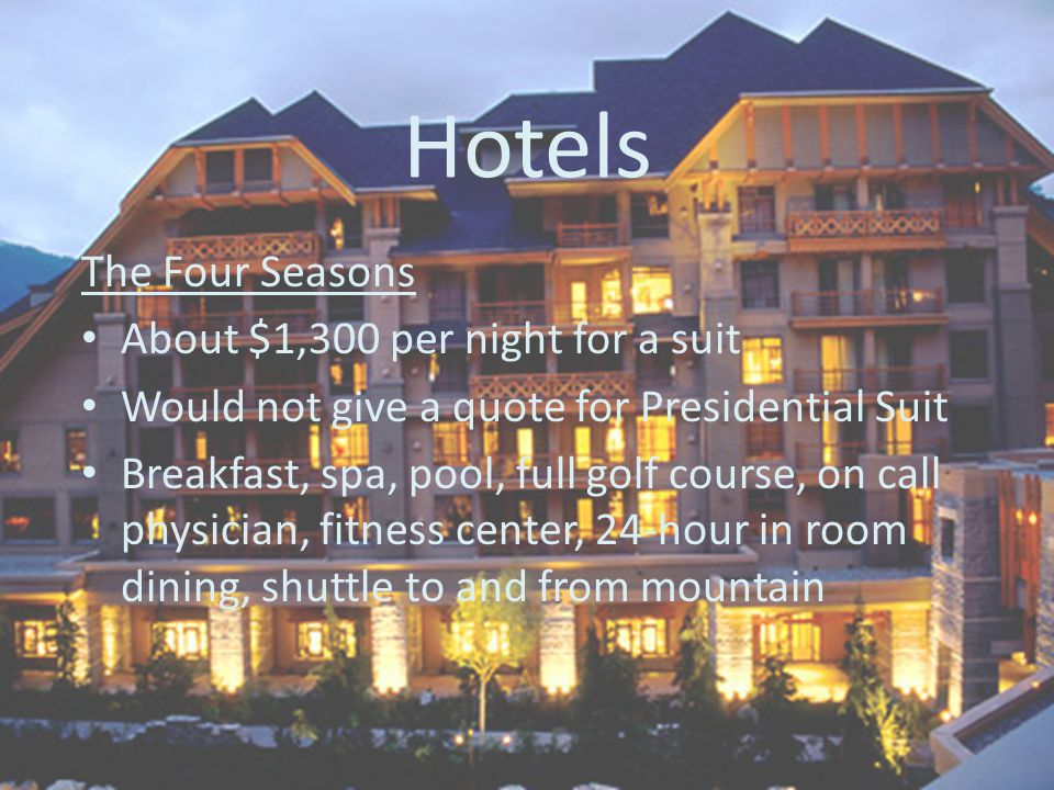 Hotels The Four Seasons About $1,300 per night for a suit Would not give a quote for Presidential Suit Breakfast, spa, pool, full golf course, on call physician, fitness center, 24-hour in room dining, shuttle to and from mountain