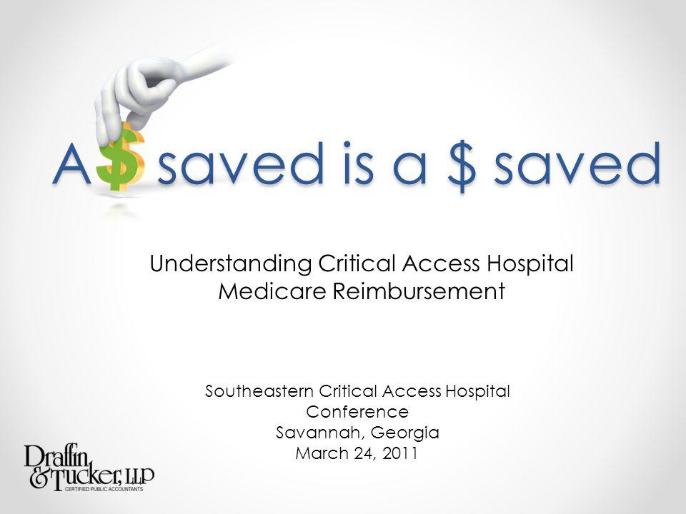 A saved is a $ saved Understanding Critical Access Hospital Medicare Reimbursement Southeastern Critical Access Hospital Conference Savannah, Georgia