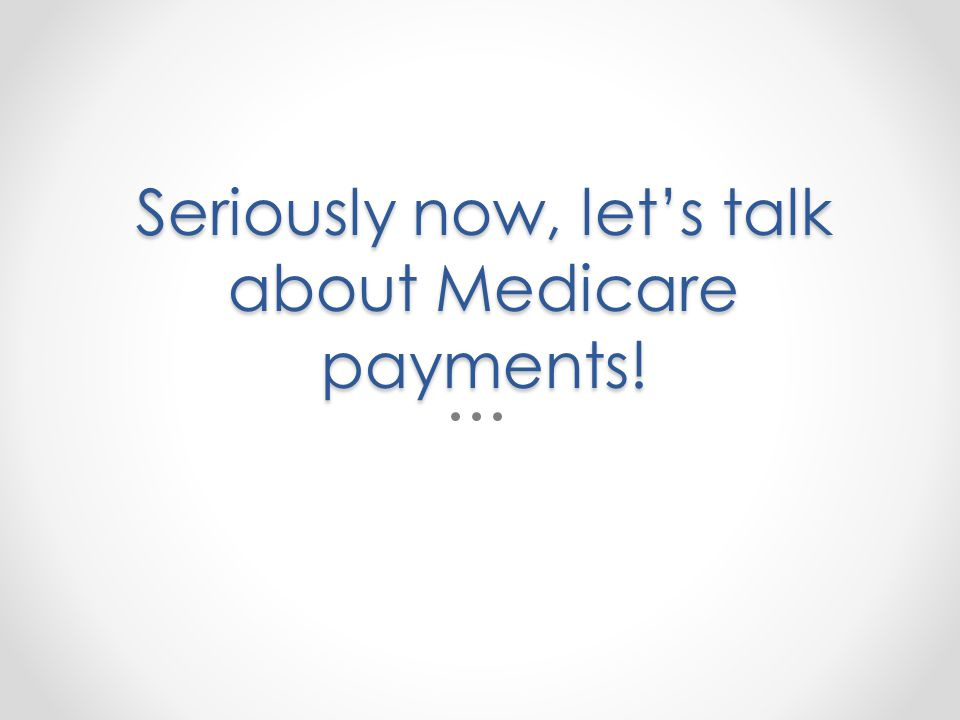 Seriously now, lets talk about Medicare payments!