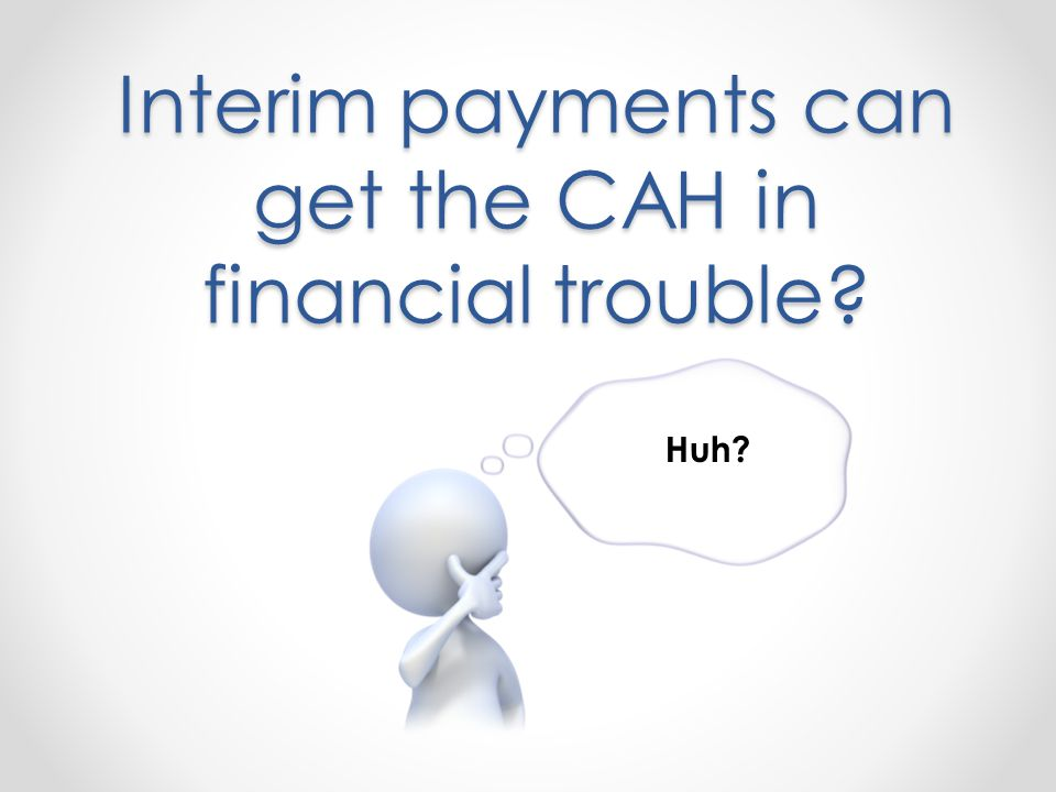 Interim payments can get the CAH in financial trouble Huh
