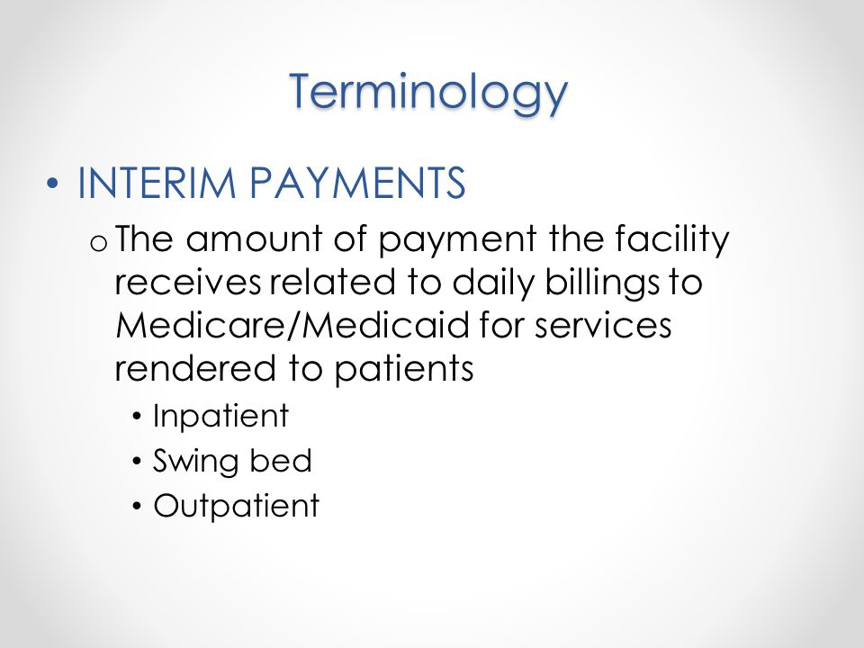 Terminology INTERIM PAYMENTS o The amount of payment the facility receives related to daily billings to Medicare/Medicaid for services rendered to patients Inpatient Swing bed Outpatient