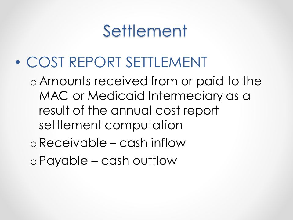 Settlement COST REPORT SETTLEMENT o Amounts received from or paid to the MAC or Medicaid Intermediary as a result of the annual cost report settlement computation o Receivable – cash inflow o Payable – cash outflow