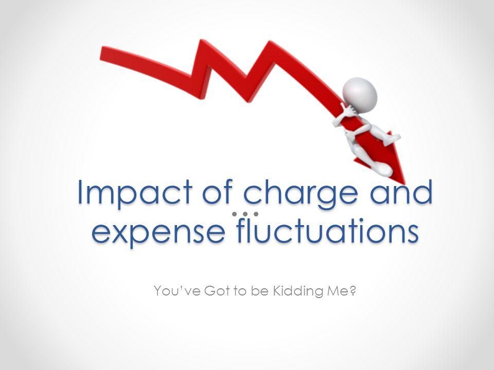 Impact of charge and expense fluctuations Youve Got to be Kidding Me
