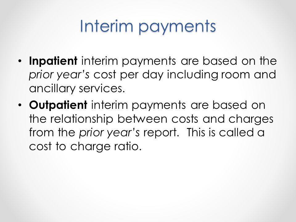 Interim payments Inpatient interim payments are based on the prior years cost per day including room and ancillary services.