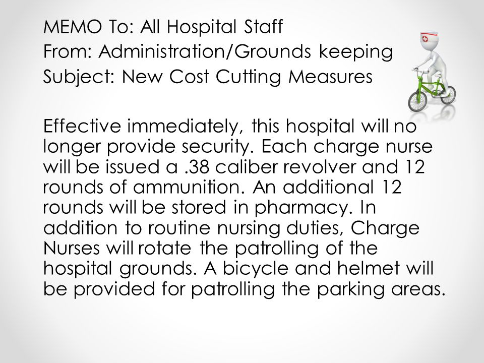 MEMO To: All Hospital Staff From: Administration/Grounds keeping Subject: New Cost Cutting Measures Effective immediately, this hospital will no longer provide security.