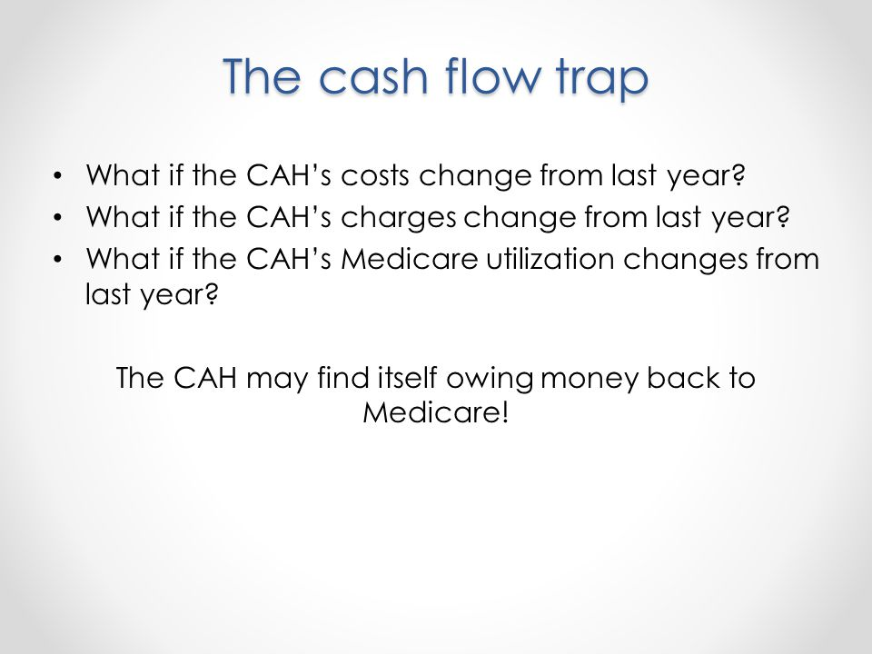 The cash flow trap What if the CAHs costs change from last year.