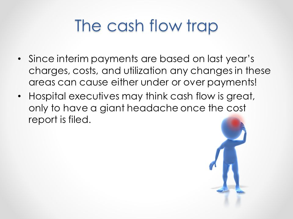 The cash flow trap Since interim payments are based on last years charges, costs, and utilization any changes in these areas can cause either under or over payments.