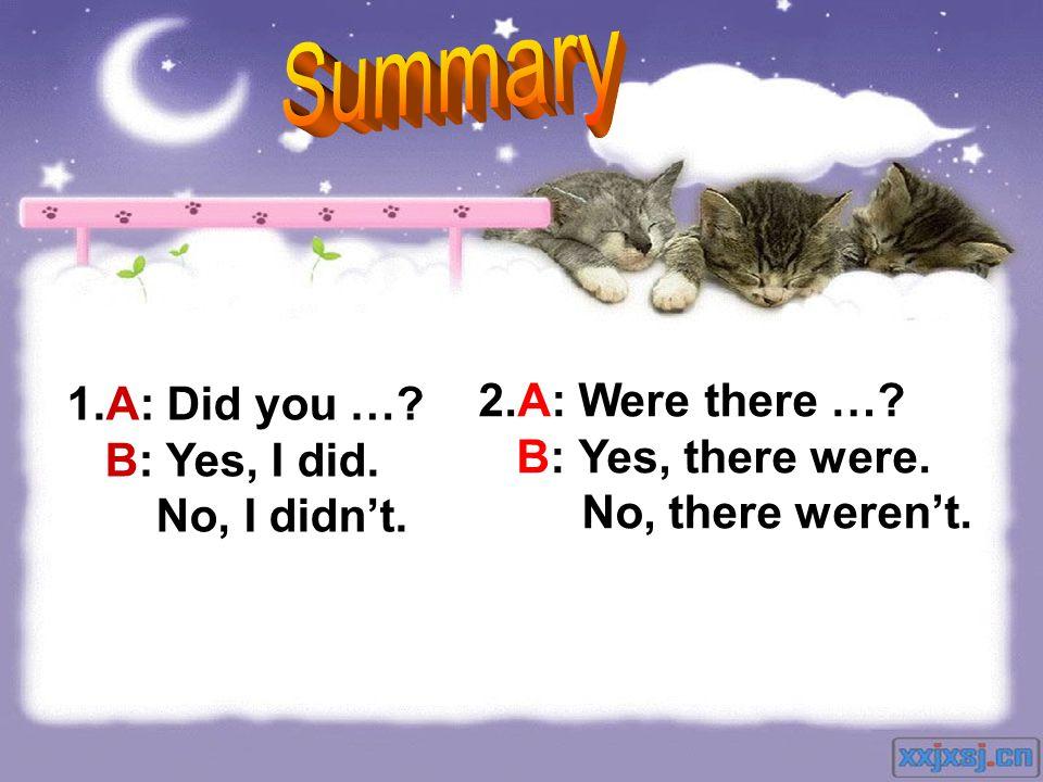 1.A: Did you …? B: Yes, I did. No, I didnt. 2.A: Were there …? B: Yes, there were. No, there werent.