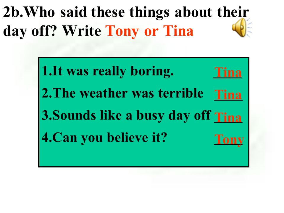 2a Listening help mom and dad slept late went for a drive went camping in the rain Tony Tina What did Tony and Tina do on their last day off?