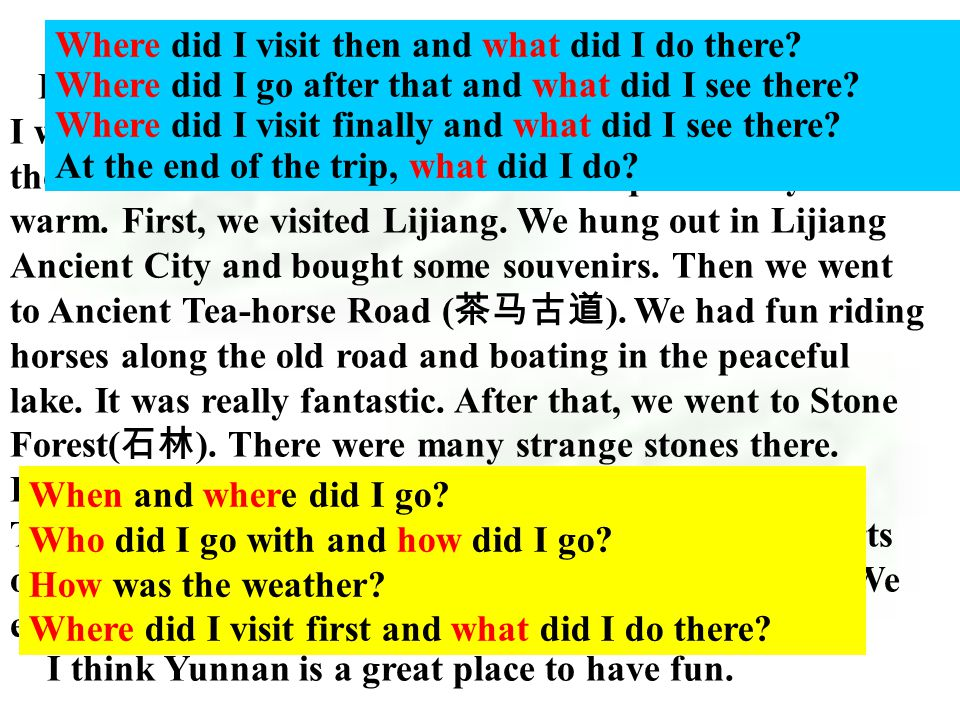 My exciting trip to Yunnan Where…? When…? Who…? How…? How long…? What…? Were there any…? Was there a …? Did you…? …