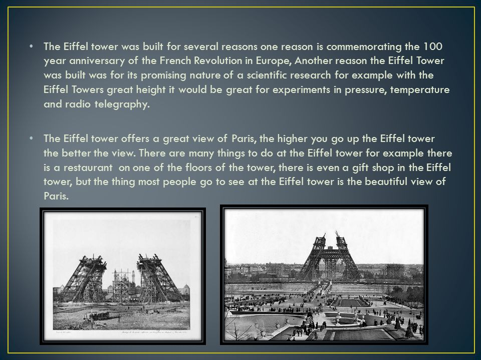 The Eiffel tower was built for several reasons one reason is commemorating the 100 year anniversary of the French Revolution in Europe, Another reason the Eiffel Tower was built was for its promising nature of a scientific research for example with the Eiffel Towers great height it would be great for experiments in pressure, temperature and radio telegraphy.