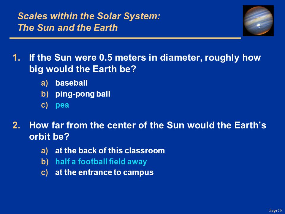 Page 16 Scales within the Solar System: The Sun and the Earth 1. 1. If the Sun were 0.5 meters in diameter, roughly how big would the Earth be? a) a)