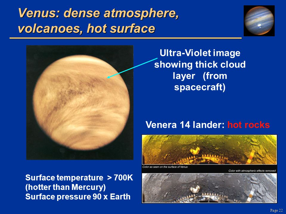 Page 22 Venus: dense atmosphere, volcanoes, hot surface Ultra-Violet image showing thick cloud layer (from spacecraft) Venera 14 lander: hot rocks Surface temperature > 700K (hotter than Mercury) Surface pressure 90 x Earth