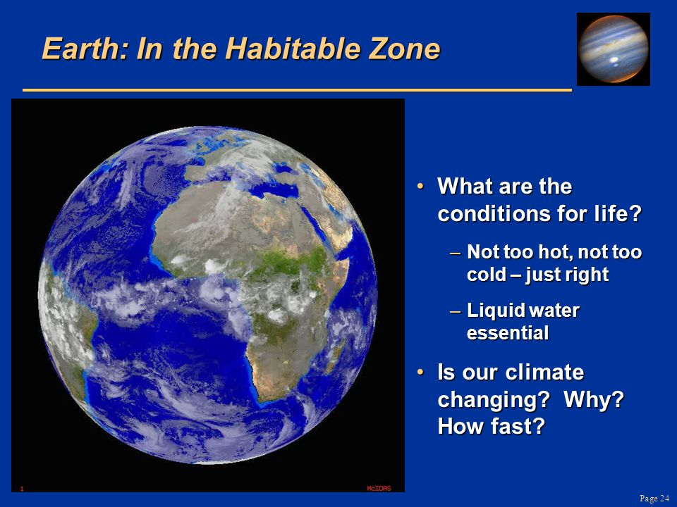Page 24 Earth: In the Habitable Zone What are the conditions for life?What are the conditions for life? –Not too hot, not too cold – just right –Liqui