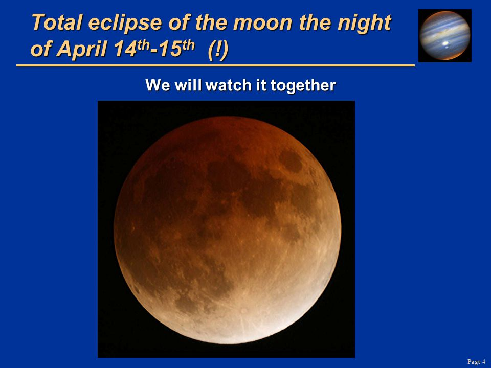 Page 4 Total eclipse of the moon the night of April 14 th -15 th (!) We will watch it together