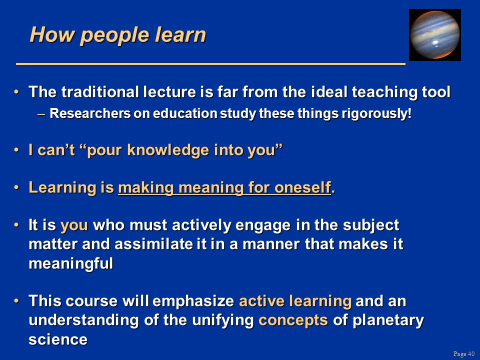 Page 40 How people learn The traditional lecture is far from the ideal teaching toolThe traditional lecture is far from the ideal teaching tool –Resea
