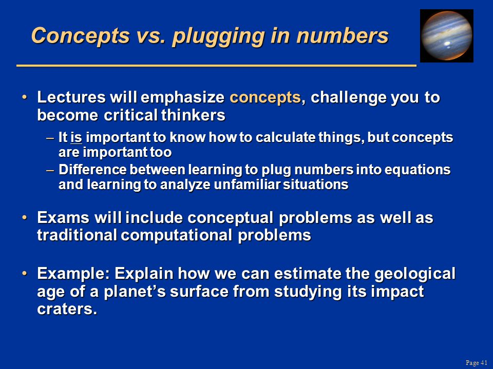 Page 41 Concepts vs. plugging in numbers Lectures will emphasize concepts, challenge you to become critical thinkersLectures will emphasize concepts,