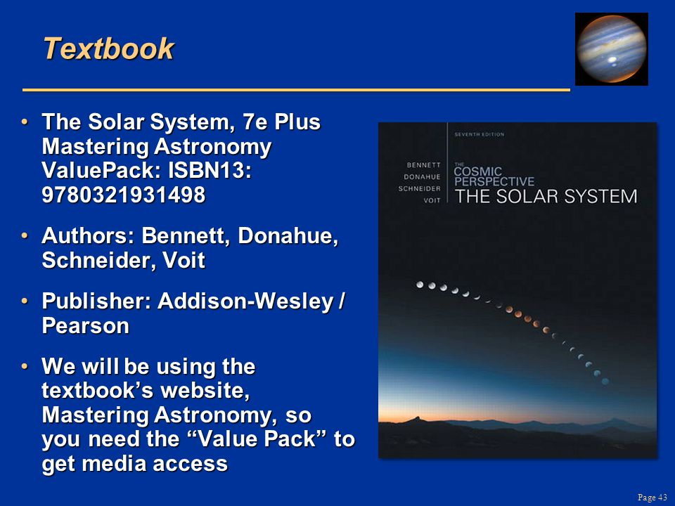 Page 43Textbook The Solar System, 7e Plus Mastering Astronomy ValuePack: ISBN13: 9780321931498The Solar System, 7e Plus Mastering Astronomy ValuePack: