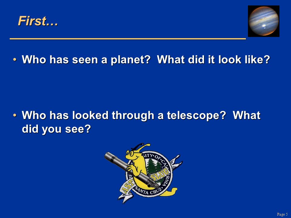 Page 5First… Who has seen a planet? What did it look like?Who has seen a planet? What did it look like? Who has looked through a telescope? What did y