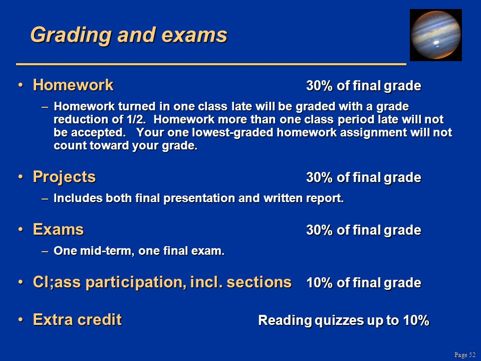 Page 52 Grading and exams Homework 30% of final gradeHomework 30% of final grade –Homework turned in one class late will be graded with a grade reduct