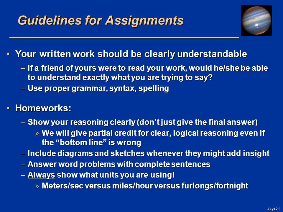 Page 54 Guidelines for Assignments Your written work should be clearly understandableYour written work should be clearly understandable –If a friend of yours were to read your work, would he/she be able to understand exactly what you are trying to say.