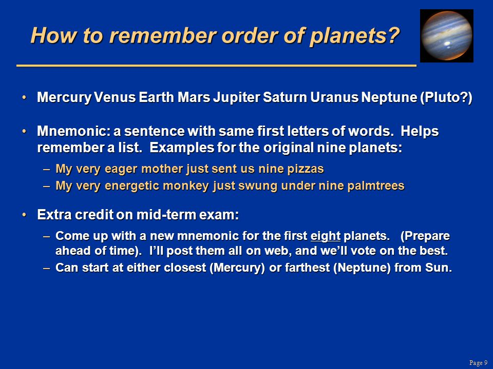 Page 9 How to remember order of planets? Mercury Venus Earth Mars Jupiter Saturn Uranus Neptune (Pluto?)Mercury Venus Earth Mars Jupiter Saturn Uranus