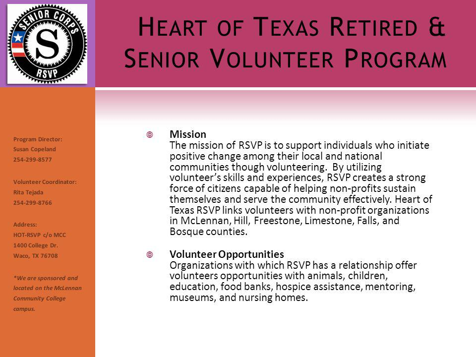 H EART OF T EXAS R ETIRED & S ENIOR V OLUNTEER P ROGRAM Mission The mission of RSVP is to support individuals who initiate positive change among their local and national communities though volunteering.