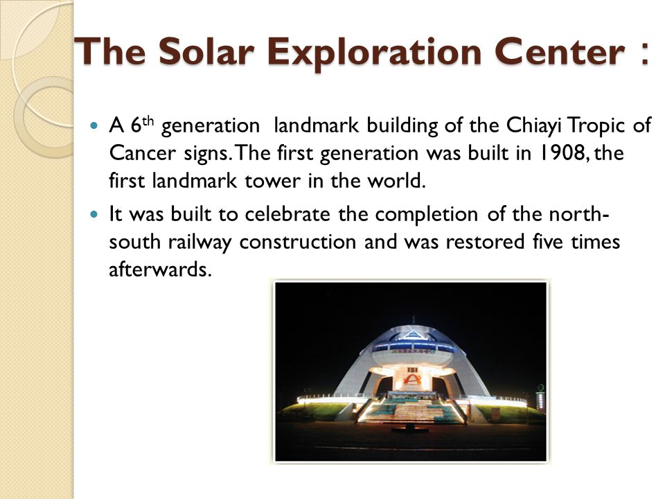 The Solar Exploration Center The Solar Exploration Center A 6 th generation landmark building of the Chiayi Tropic of Cancer signs.