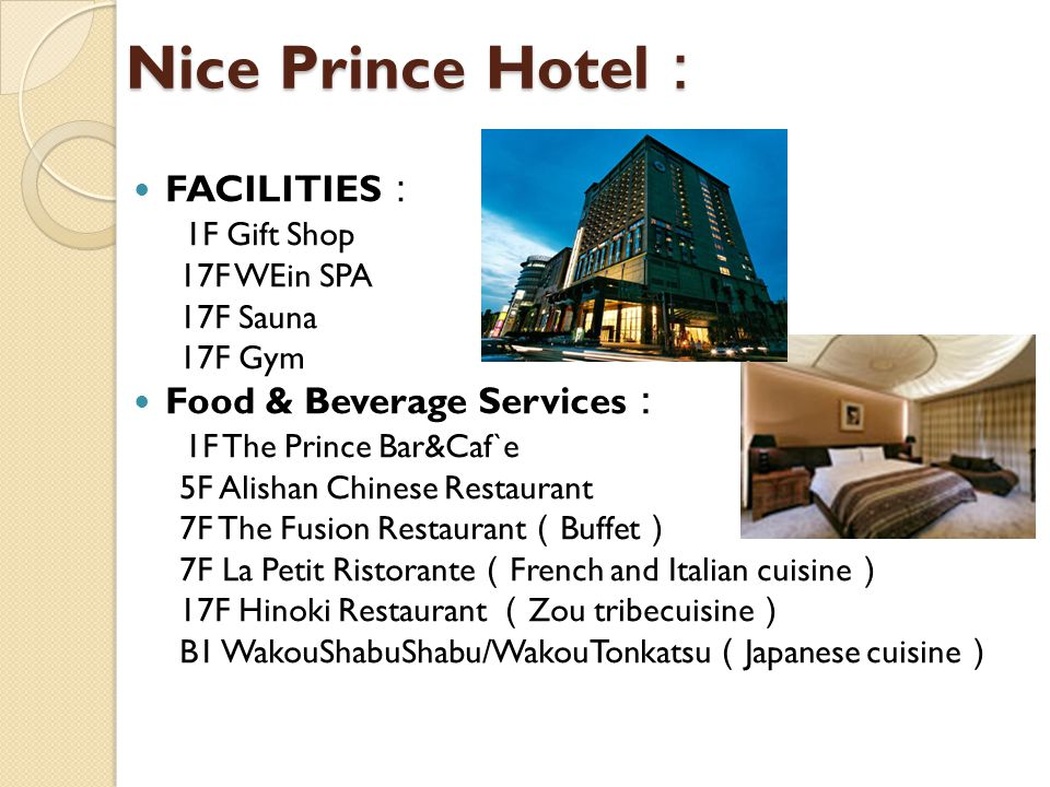 Nice Prince Hotel Nice Prince Hotel FACILITIES 1F Gift Shop 17F WEin SPA 17F Sauna 17F Gym Food & Beverage Services 1F The Prince Bar&Caf`e 5F Alishan Chinese Restaurant 7F The Fusion Restaurant Buffet 7F La Petit Ristorante French and Italian cuisine 17F Hinoki Restaurant Zou tribecuisine B1 WakouShabuShabu/WakouTonkatsu Japanese cuisine