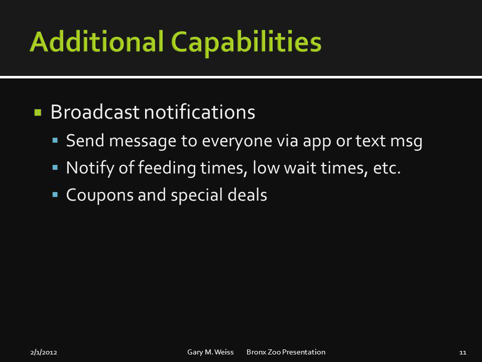 Broadcast notifications Send message to everyone via app or text msg Notify of feeding times, low wait times, etc. Coupons and special deals 2/1/2012G