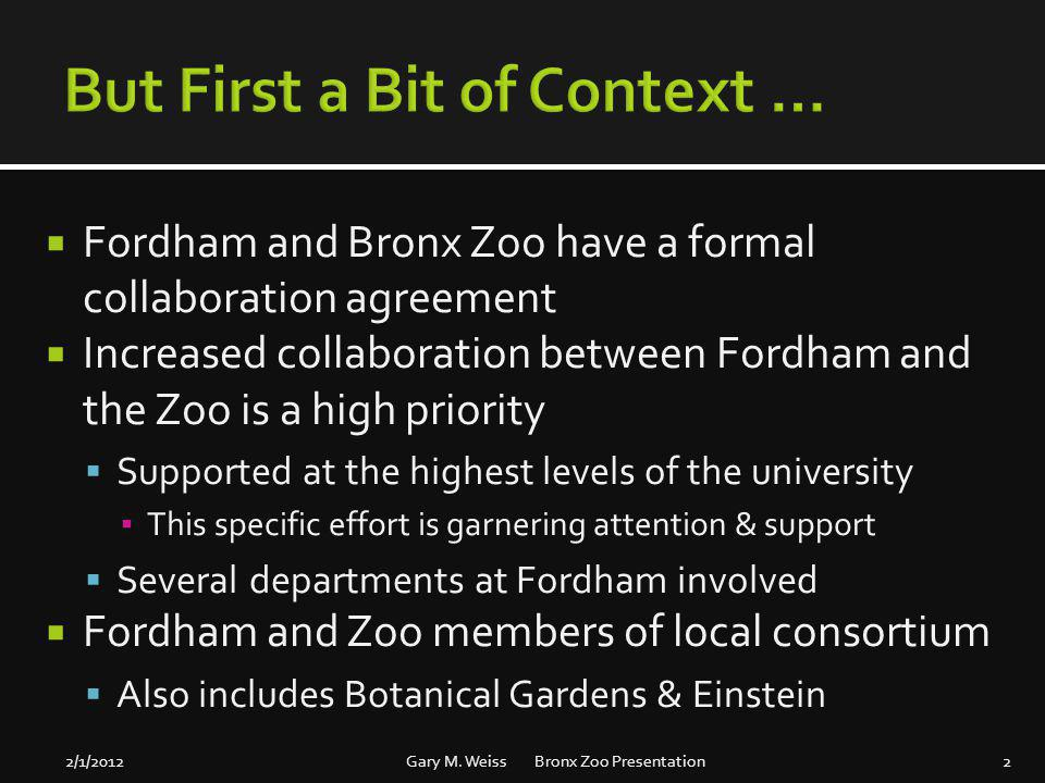 Fordham and Bronx Zoo have a formal collaboration agreement Increased collaboration between Fordham and the Zoo is a high priority Supported at the highest levels of the university This specific effort is garnering attention & support Several departments at Fordham involved Fordham and Zoo members of local consortium Also includes Botanical Gardens & Einstein 2/1/2012Gary M.
