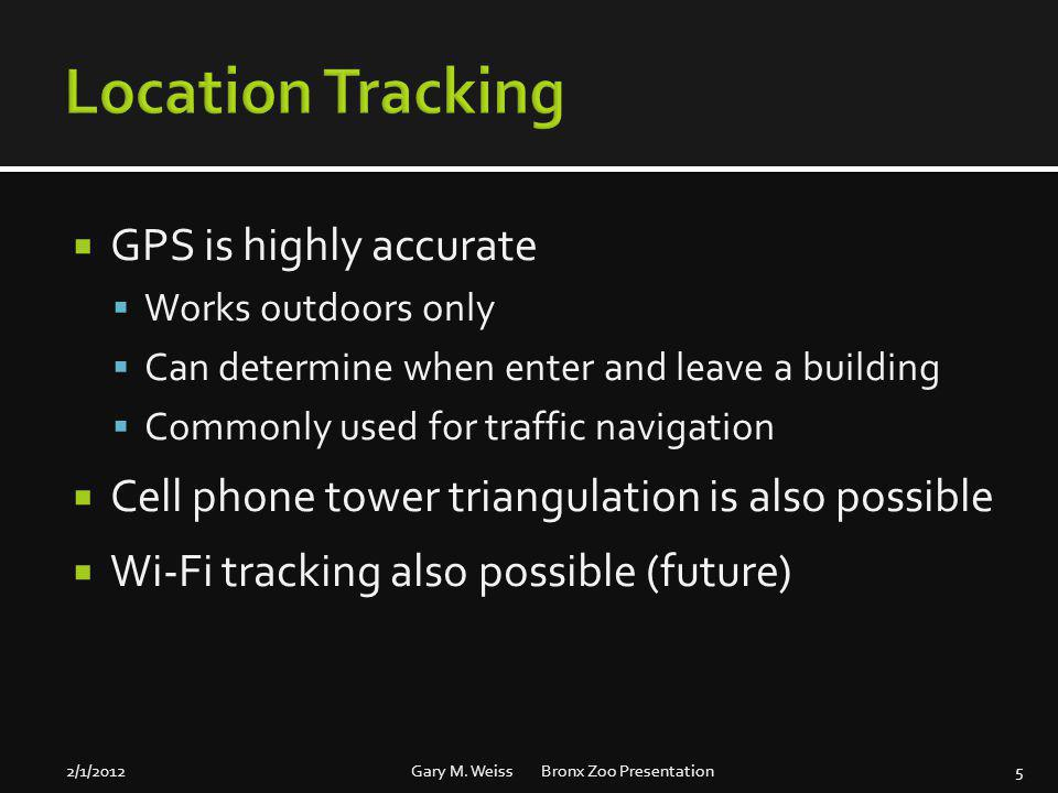 GPS is highly accurate Works outdoors only Can determine when enter and leave a building Commonly used for traffic navigation Cell phone tower triangu