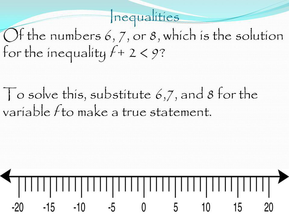 Inequalities Of the numbers 6, 7, or 8, which is the solution for the inequality f + 2 < 9? To solve this, substitute 6,7, and 8 for the variable f to