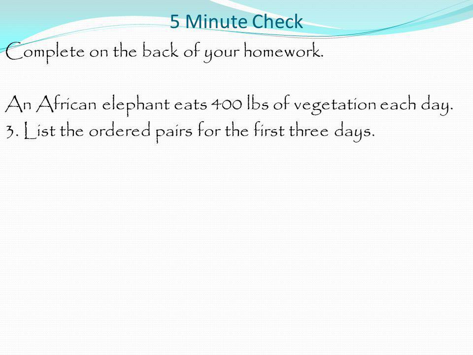 5 Minute Check Complete on the back of your homework. An African elephant eats 400 lbs of vegetation each day. 3. List the ordered pairs for the first