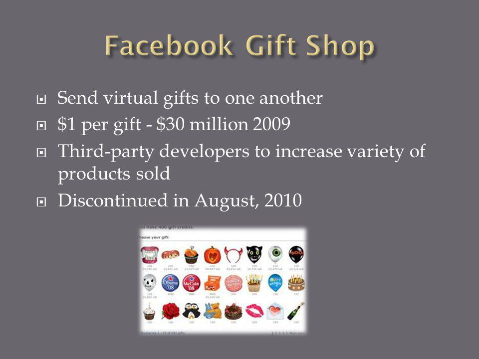 Send virtual gifts to one another $1 per gift - $30 million 2009 Third-party developers to increase variety of products sold Discontinued in August, 2010