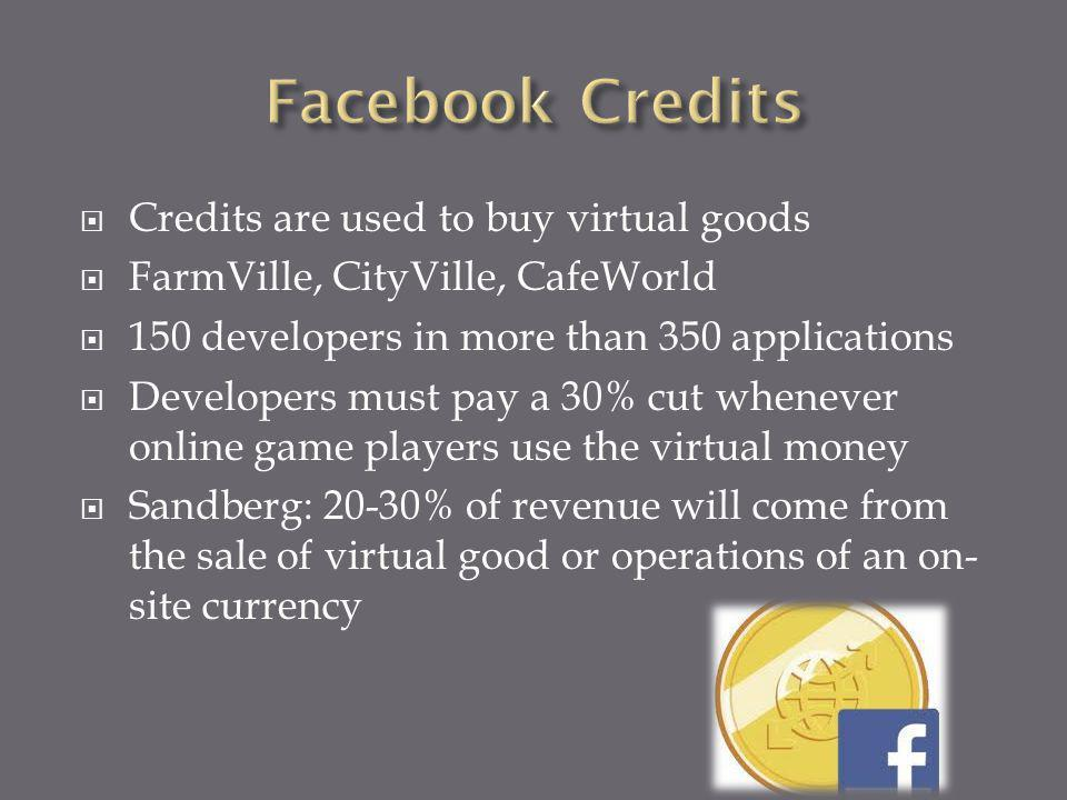 Credits are used to buy virtual goods FarmVille, CityVille, CafeWorld 150 developers in more than 350 applications Developers must pay a 30% cut whenever online game players use the virtual money Sandberg: 20-30% of revenue will come from the sale of virtual good or operations of an on- site currency